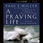 A Praying Life: Connecting with God in a Distracting World | Paul Miller