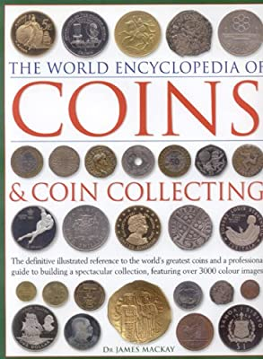 The World Encyclopedia of Coins & Coin Collecting: The Definitive Illustrated Reference to the World's Greatest Coins And a Professional Guide to Building a Spectacular Collection, Featuring over 3000 par James A. Mackay