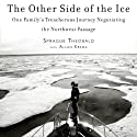 The Other Side of the Ice: One Family's Treacherous Journey Negotiating the Northwest Passage (       UNABRIDGED) by Sprague Theobald, Allan Kreda Narrated by Sprague Theobald