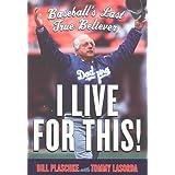 I Live for This!: Baseball's Last True Believer ~ Bill Plaschke