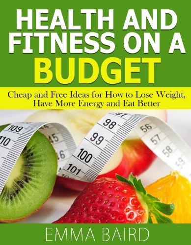 Health and Fitness on a Budget – Cheap and Free Ideas for How to Lose Weight, Have More Energy and Eat Better