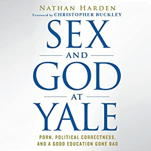 Sex and God at Yale: Porn, Political Correctness, and a Good Education Gone Bad | [Nathan Harden]