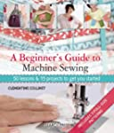 A Beginner's Guide to Machine Sewing:...