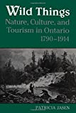 img - for Wild Things: Nature, Culture, and Tourism in Ontario, 1790-1914 book / textbook / text book