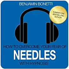 How to Overcome Your Fear of Needles with Hypnosis  by Benjamin P Bonetti Narrated by Benjamin P Bonetti