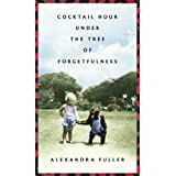 Cocktail Hour Under the Tree of Forgetfulness ~ Alexandra Fuller