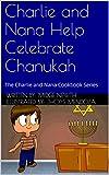 Charlie and Nana Help Celebrate Chanukah: The Charlie and Nana Cookbook Series (The Charlie and Nana Series 3)