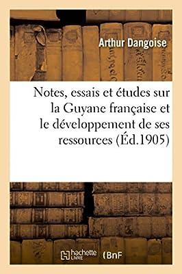 Notes, essais et études sur la Guyane française et le développement de ses ressources variées: et spécialement de ses richesses aurifères, filoniennes et alluvionnaires