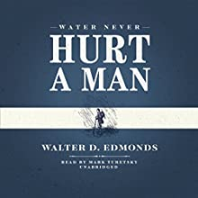 Water Never Hurt a Man (       UNABRIDGED) by Walter D. Edmonds Narrated by Mark Turetsky