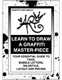 Learn to Draw a Graffiti Master-Piece: Your Essential Guide to Tags, Bubble Letters, Wildstyle, Layout and Piecing