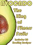Avocado: The King Of Fitness Fruits. Includes 20 Healthy Recipes