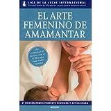 EL ARTE FEMENINO DE AMAMANTAR (MADRE Y BEBÉ) de LIGA DE LA LECHE INTERNACIONAL (2011) Tapa blanda
