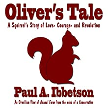 Oliver's Tale: A Squirrel's Story of Love, Courage, and Revolution (       UNABRIDGED) by Paul A Ibbetson Narrated by Sarah Pavelec