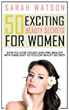 50 Exciting Beauty Secrets For Women: How To Look Young And Feel Healthy With These Easy To Follow Beauty Secrets (beauty, healthy, feel good, beauty tips, vitality, life, health and wellbeing)