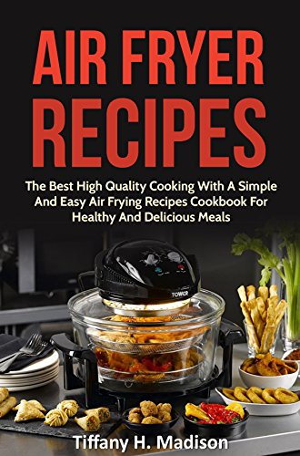 Air Fryer Recipes:  The Best High Quality Cooking With A Simple And Easy Air Frying Recipes Cookbook For Healthy And Delicious Meals (Air Fryer Cookbook, ... Tasty Meals, Air Fryer Vegetarian Meals) by Tiffany H. Madison