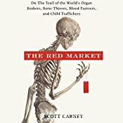The Red Market: On the Trail of the World's Organ Brokers, Bone Thieves, Blood Farmers, and Child Traffickers | [Scott Carney]