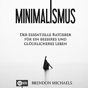Minimalismus: Der essentielle Ratgeber für ein besseres und glücklicheres Leben (Aufräumen, Glück, mehr Geld, Meditation, Freiheit, Minimalismus, Erfolg) Hörbuch