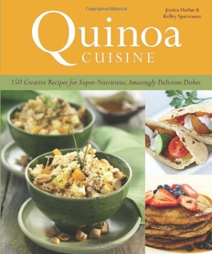 Quinoa Cuisine: 150 Creative Recipes for Super Nutritious, Amazingly Delicious Dishes by Jessica Harlan, Kelley Sparwasser