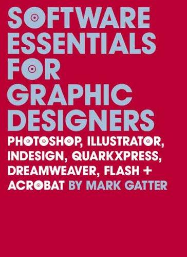 Software Essentials for Graphic Designers: Photoshop, Illustrator, Indesign, QuarkXPress, Dreamweaver, Flash + Acrobat [