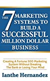 The 7 Marketing Systems To Build A Successful Million Dollar Business: Creating A Fortune 500 Marketing System Without Breaking The Bank or Losing Your Mind