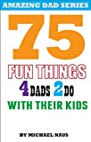 75 Fun Things 4 Dads 2 Do With Their Kids
