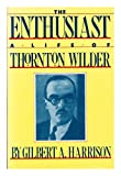 The Enthusiast: A Life of Thornton Wilder (0880640537) by Harrison, Gilbert A.