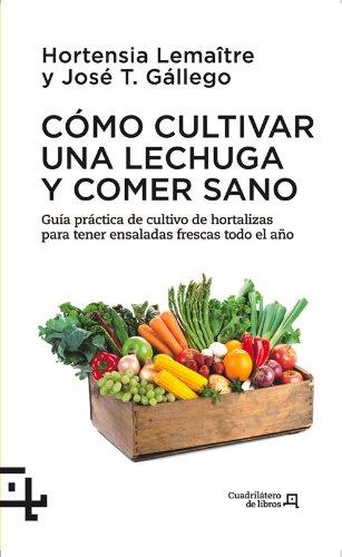 Cómo Cultivar Una Lechuga Y Comer Sano. Guía Práctica De Cultivo De Hortalizas Para Tener Ensaladas Frescas Todo El Año (Cuadrilátero de libros - Práctico)