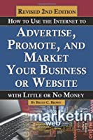 How to Use the Internet to Advertise, Promote, and Market Your Business or Web Site: With Little or No Money Revised Second Edition
