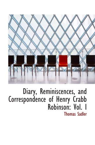 Diary, Reminiscences, and Correspondence of Henry Crabb Robinson: Vol. I
