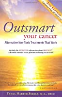 Outsmart Your Cancer: Alternative Non-Toxic Treatments That Work (Second Edition) With CD by Tanya Harter Pierce