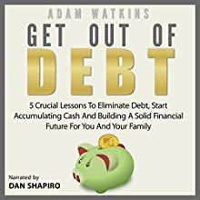 Get Out of Debt: 5 Crucial Lessons to Eliminate Debt, Start Accumulating Cash and Building a Solid Financial Future for You and Your Family Audiobook by Adam Watkins Narrated by Daniel David Shapiro