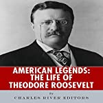 American Legends: The Life of Theodore Roosevelt |  Charles River Editors