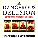 A Dangerous Delusion: Why the West Is Wrong About Nuclear Iran Audiobook by Peter Oborne, David Morrison Narrated by John Sackville