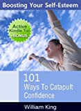 BOOSTING Your Self-Esteem: 101 Ways to Catapult CONFIDENCE (Self Esteem eBook with Easy Navigation) + Free PDF
