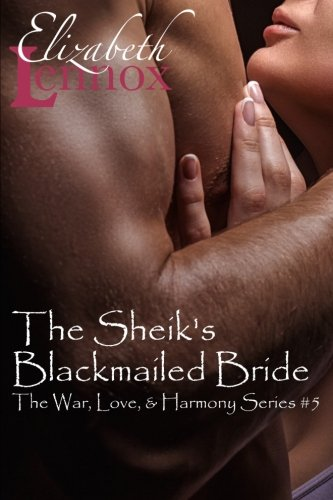 The Sheik's Blackmailed Bride (The War, Love, and Harmony Series) (Volume 5), by Elizabeth Lennox