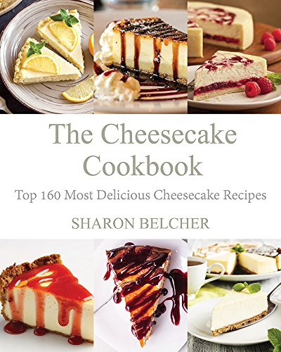 The Cheesecake Cookbook: Top 160 Most Delicious Cheesecake Recipes by Sharon Belcher