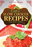 Rachel Ryan Easy Slow Cooker Recipes For Busy Moms: 1 (Healthy Slow Cooker Recipes)