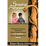 Sowing Atheism: The National Academy of Sciences' Sinister Scheme to Teach Our Children They're Descended from Reptiles ~ Robert Bowie Johnson Jr.