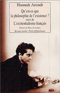 Qu'est-ce que la philosophie de l'existence ? Suivi de 'L'Existentialisme fran�ais' par Hannah Arendt