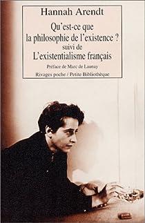 Qu'est-ce que la philosophie de l'existence ? Suivi de 'L'Existentialisme fran�ais' par Arendt