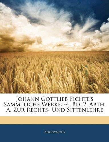 Johann Gottlieb Fichte's Sämmtliche Werke: -4. Bd. 2. Abth. A. Zur Rechts- Und Sittenlehre, Dritter Band