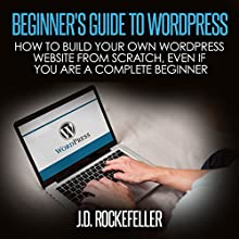 Beginner's Guide to Wordpress: How to Build Your Own Wordpress Website from Scratch, Even If You Are a Complete Beginner Audiobook by J. D. Rockefeller Narrated by Mary Graham