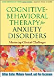 img - for Cognitive-Behavioral Therapy for Anxiety Disorders: Mastering Clinical Challenges (Guides to Individualized Evidence-Based Treatment) book / textbook / text book