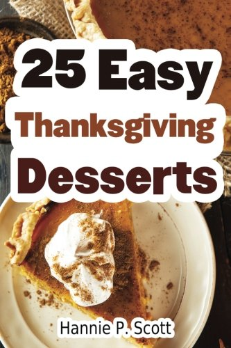 25 Easy Thanksgiving Desserts: Delicious Thanksgiving Dessert Recipe Cookbook by Hannie P. Scott