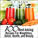 100 Best Juicing Recipes - For Weightless, Detox, Health, and Beauty (       UNABRIDGED) by Cy Mann Narrated by Jessie Goodwin