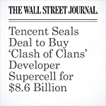 Tencent Seals Deal to Buy 'Clash of Clans' Developer Supercell for $8.6 Billion | Juro Osawa,Sarah E. Needleman