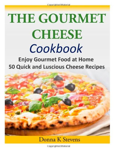 The Gourmet Cheese Cookbook: Enjoy Gourmet Food at Home - 50 Quick and Luscious Cheese Recipes by Donna K Stevens