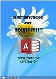 Je me perfectionne avec Access 2013: Développer une application avec Access (J'apprends à me servir de)