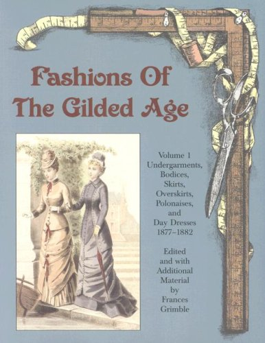 Fashions of the Gilded Age, Volume 1:  Undergarments, Bodices, Skirts, Overskirts, Polonaises, and Day Dresses 1877-1882