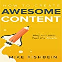How to Create Awesome Content: Blog Post Ideas That Get Results: Starting a Blog, Content Marketing, and Growth Hacking, Book 3 Audiobook by Mike Fishbein Narrated by Kevin Kollins